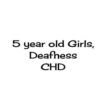 5 yr old Girls, Deafness and CHD